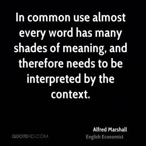 In common use almost every word has many shades of meaning, and therefore needs to be interpreted by the context.
