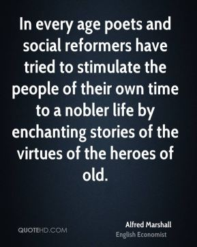 Alfred Marshall - In every age poets and social reformers have tried to stimulate the people of their own time to a nobler life by enchanting stories of the virtues of the heroes of old.