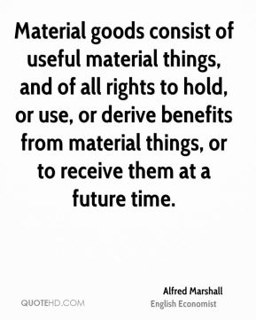 Alfred Marshall - Material goods consist of useful material things, and of all rights to hold, or use, or derive benefits from material things, or to receive them at a future time.