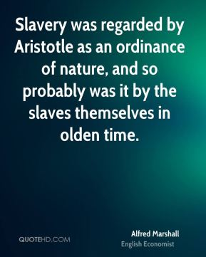 Alfred Marshall - Slavery was regarded by Aristotle as an ordinance of nature, and so probably was it by the slaves themselves in olden time.