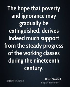 The hope that poverty and ignorance may gradually be extinguished, derives indeed much support from the steady progress of the working classes during the nineteenth century.
