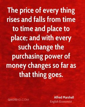 Alfred Marshall - The price of every thing rises and falls from time to time and place to place; and with every such change the purchasing power of money changes so far as that thing goes.