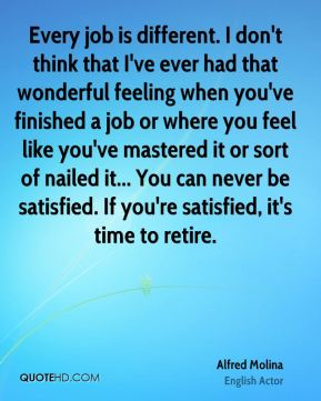 Every job is different. I don't think that I've ever had that wonderful feeling when you've finished a job or where you feel like you've mastered it or sort of nailed it... You can never be satisfied. If you're satisfied, it's time to retire.