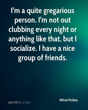 Alfred Molina - I'm a quite gregarious person. I'm not out clubbing every night or anything like that, but I socialize. I have a nice group of friends.