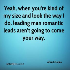 Alfred Molina - Yeah, when you're kind of my size and look the way I do, leading man romantic leads aren't going to come your way.