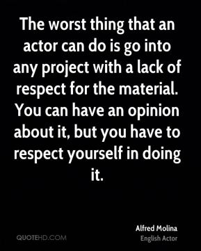 The worst thing that an actor can do is go into any project with a lack of respect for the material. You can have an opinion about it, but you have to respect yourself in doing it.