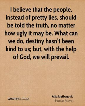 I believe that the people, instead of pretty lies, should be told the truth, no matter how ugly it may be. What can we do, destiny hasn't been kind to us; but, with the help of God, we will prevail.