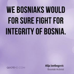 We Bosniaks would for sure fight for integrity of Bosnia.