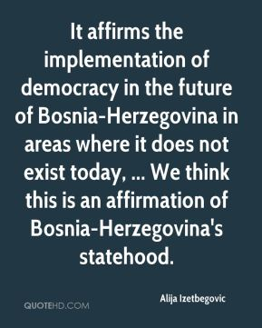 Alija Izetbegovic - It affirms the implementation of democracy in the future of Bosnia-Herzegovina in areas where it does not exist today, ... We think this is an affirmation of Bosnia-Herzegovina's statehood.