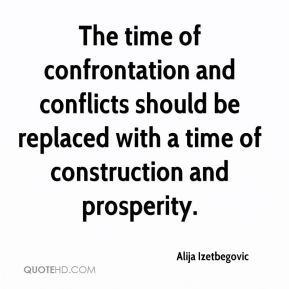 Alija Izetbegovic - The time of confrontation and conflicts should be replaced with a time of construction and prosperity.
