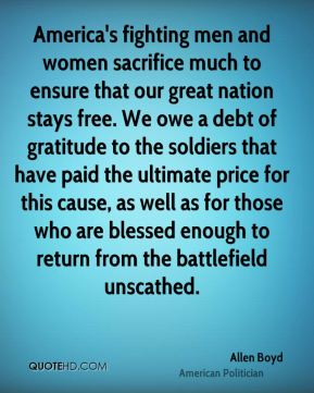 Allen Boyd - America's fighting men and women sacrifice much to ensure that our great nation stays free. We owe a debt of gratitude to the soldiers that have paid the ultimate price for this cause, as well as for those who are blessed enough to return from the battlefield unscathed.