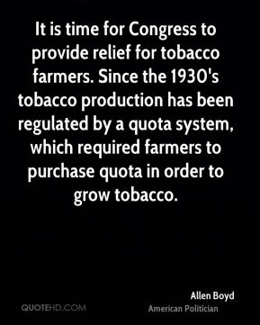 Allen Boyd - It is time for Congress to provide relief for tobacco farmers. Since the 1930's tobacco production has been regulated by a quota system, which required farmers to purchase quota in order to grow tobacco.
