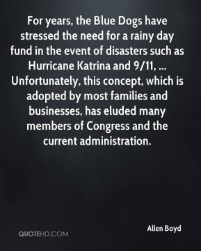 Allen Boyd - For years, the Blue Dogs have stressed the need for a rainy day fund in the event of disasters such as Hurricane Katrina and 9/11, ... Unfortunately, this concept, which is adopted by most families and businesses, has eluded many members of Congress and the current administration.