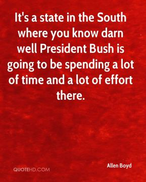 Allen Boyd - It's a state in the South where you know darn well President Bush is going to be spending a lot of time and a lot of effort there.