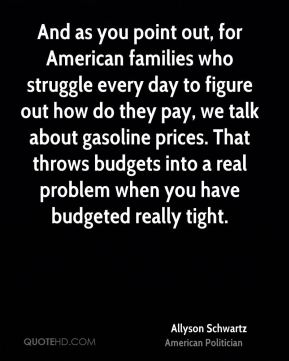 And as you point out, for American families who struggle every day to figure out how do they pay, we talk about gasoline prices. That throws budgets into a real problem when you have budgeted really tight.
