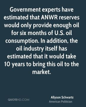 Government experts have estimated that ANWR reserves would only provide enough oil for six months of U.S. oil consumption. In addition, the oil industry itself has estimated that it would take 10 years to bring this oil to the market.