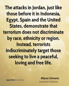 The attacks in Jordan, just like those before it in Indonesia, Egypt, Spain and the United States, demonstrate that terrorism does not discriminate by race, ethnicity or region. Instead, terrorists indiscriminately target those seeking to live a peaceful, loving and free life.