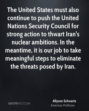 The United States must also continue to push the United Nations Security Council for strong action to thwart Iran's nuclear ambitions. In the meantime, it is our job to take meaningful steps to eliminate the threats posed by Iran.