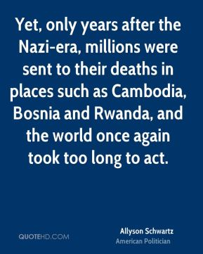 Allyson Schwartz - Yet, only years after the Nazi-era, millions were sent to their deaths in places such as Cambodia, Bosnia and Rwanda, and the world once again took too long to act.