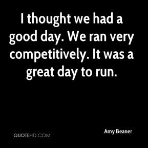 Amy Beaner - I thought we had a good day. We ran very competitively. It was a great day to run.