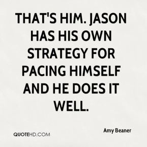 Amy Beaner - That's him. Jason has his own strategy for pacing himself and he does it well.