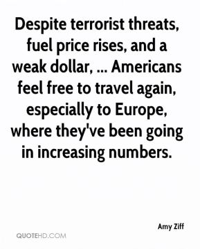 Amy Ziff - Despite terrorist threats, fuel price rises, and a weak dollar, ... Americans feel free to travel again, especially to Europe, where they've been going in increasing numbers.