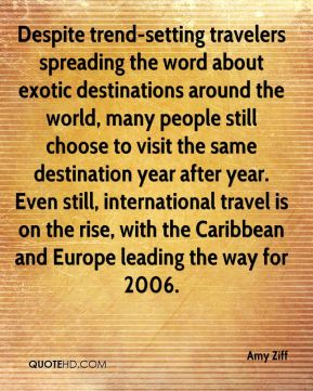 Amy Ziff - Despite trend-setting travelers spreading the word about exotic destinations around the world, many people still choose to visit the same destination year after year. Even still, international travel is on the rise, with the Caribbean and Europe leading the way for 2006.