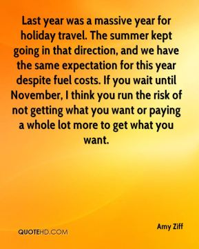 Last year was a massive year for holiday travel. The summer kept going in that direction, and we have the same expectation for this year despite fuel costs. If you wait until November, I think you run the risk of not getting what you want or paying a whole lot more to get what you want.