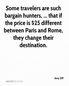 Some travelers are such bargain hunters, ... that if the price is $25 different between Paris and Rome, they change their destination.