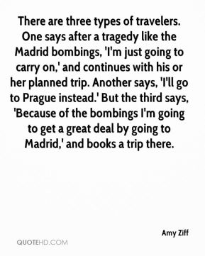 There are three types of travelers. One says after a tragedy like the Madrid bombings, 'I'm just going to carry on,' and continues with his or her planned trip. Another says, 'I'll go to Prague instead.' But the third says, 'Because of the bombings I'm going to get a great deal by going to Madrid,' and books a trip there.