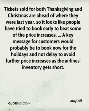 Tickets sold for both Thanksgiving and Christmas are ahead of where they were last year, so it looks like people have tried to book early to beat some of the price increases, ... A key message for customers would probably be to book now for the holidays and not delay to avoid further price increases as the airlines' inventory gets short.