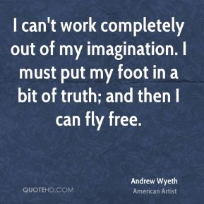 I can't work completely out of my imagination. I must put my foot in a bit of truth; and then I can fly free.