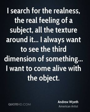 I search for the realness, the real feeling of a subject, all the texture around it... I always want to see the third dimension of something... I want to come alive with the object.