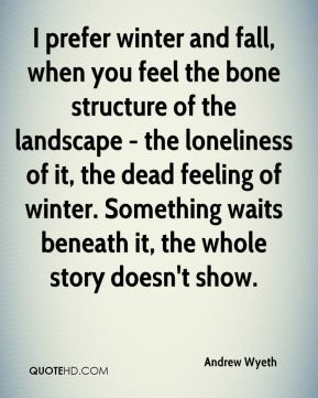 Andrew Wyeth - I prefer winter and fall, when you feel the bone structure of the landscape - the loneliness of it, the dead feeling of winter. Something waits beneath it, the whole story doesn't show.