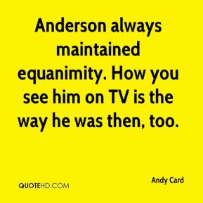 Andy Card - Anderson always maintained equanimity. How you see him on TV is the way he was then, too.