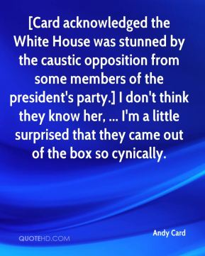 [Card acknowledged the White House was stunned by the caustic opposition from some members of the president's party.] I don't think they know her, ... I'm a little surprised that they came out of the box so cynically.