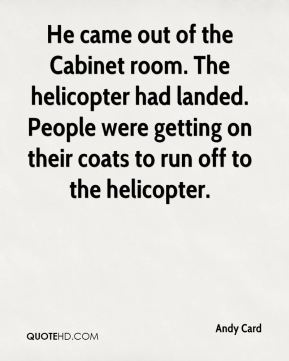 Andy Card - He came out of the Cabinet room. The helicopter had landed. People were getting on their coats to run off to the helicopter.