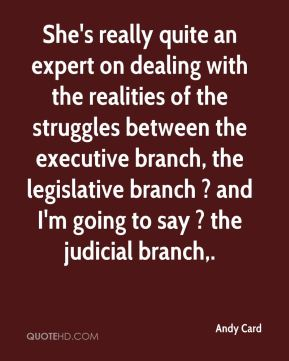 She's really quite an expert on dealing with the realities of the struggles between the executive branch, the legislative branch ? and I'm going to say ? the judicial branch.