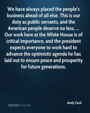 Andy Card - We have always placed the people's business ahead of all else. This is our duty as public servants, and the American people deserve no less, ... Our work here at the White House is of critical importance, and the president expects everyone to work hard to advance the optimistic agenda he has laid out to ensure peace and prosperity for future generations.