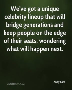 Andy Card - We've got a unique celebrity lineup that will bridge generations and keep people on the edge of their seats, wondering what will happen next.