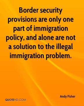 Andy Fisher - Border security provisions are only one part of immigration policy, and alone are not a solution to the illegal immigration problem.