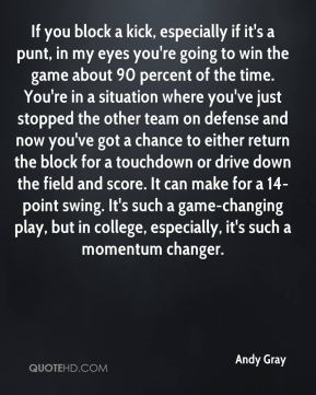 Andy Gray - If you block a kick, especially if it's a punt, in my eyes you're going to win the game about 90 percent of the time. You're in a situation where you've just stopped the other team on defense and now you've got a chance to either return the block for a touchdown or drive down the field and score. It can make for a 14-point swing. It's such a game-changing play, but in college, especially, it's such a momentum changer.