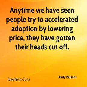 Andy Parsons - Anytime we have seen people try to accelerated adoption by lowering price, they have gotten their heads cut off.
