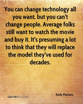 Andy Parsons - You can change technology all you want, but you can't change people. Average folks still want to watch the movie and buy it. It's presuming a lot to think that they will replace the model they've used for decades.