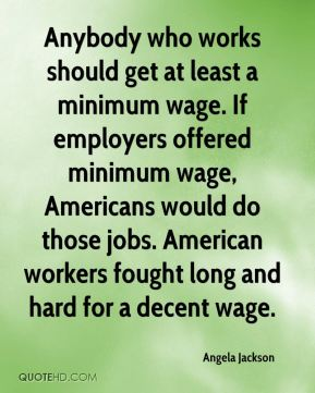 Angela Jackson - Anybody who works should get at least a minimum wage. If employers offered minimum wage, Americans would do those jobs. American workers fought long and hard for a decent wage.
