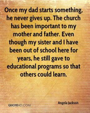 Angela Jackson - Once my dad starts something, he never gives up. The church has been important to my mother and father. Even though my sister and I have been out of school here for years, he still gave to educational programs so that others could learn.