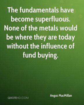 Angus MacMillan - The fundamentals have become superfluous. None of the metals would be where they are today without the influence of fund buying.