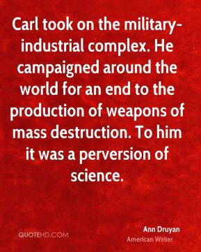 Ann Druyan - Carl took on the military-industrial complex. He campaigned around the world for an end to the production of weapons of mass destruction. To him it was a perversion of science.