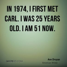 In 1974, I first met Carl. I was 25 years old. I am 51 now.