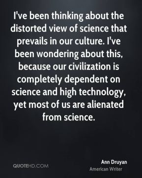 Ann Druyan - I've been thinking about the distorted view of science that prevails in our culture. I've been wondering about this, because our civilization is completely dependent on science and high technology, yet most of us are alienated from science.
